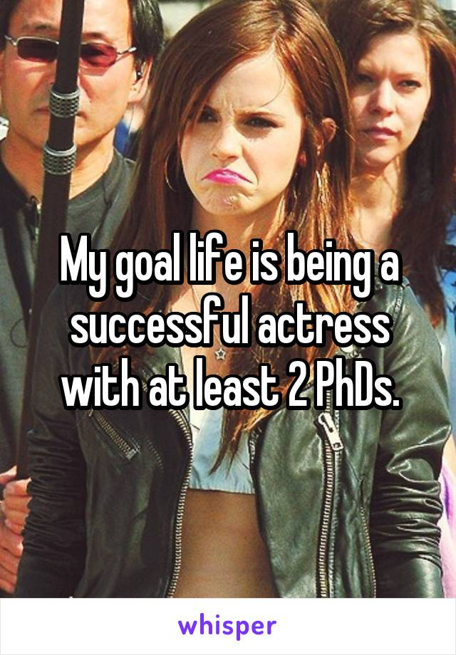 My goal life is being a successful actress with at least 2 PhDs.