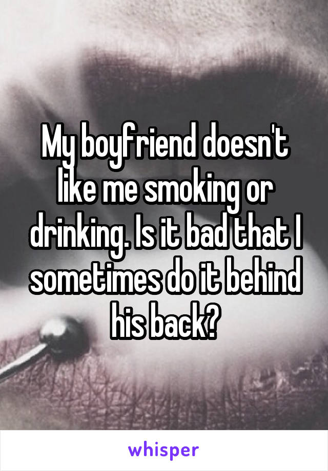 My boyfriend doesn't like me smoking or drinking. Is it bad that I sometimes do it behind his back?