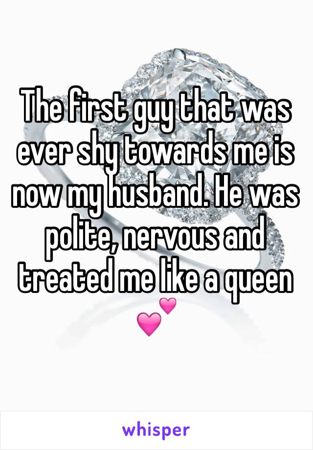The first guy that was ever shy towards me is now my husband. He was polite, nervous and treated me like a queen 💕