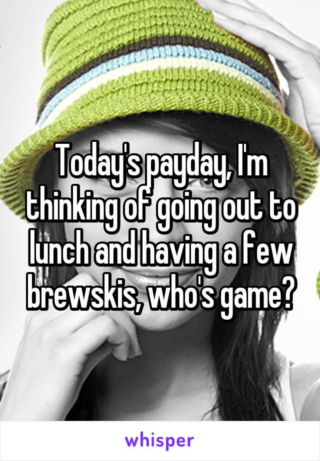 Today's payday, I'm thinking of going out to lunch and having a few brewskis, who's game?