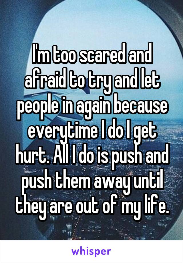 I'm too scared and afraid to try and let people in again because everytime I do I get hurt. All I do is push and push them away until they are out of my life.