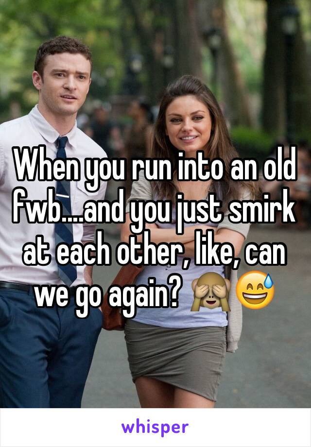 When you run into an old fwb....and you just smirk at each other, like, can we go again? 🙈😅