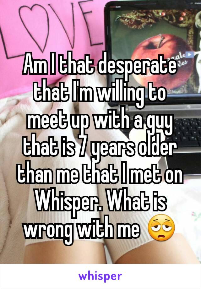 Am I that desperate that I'm willing to meet up with a guy that is 7 years older than me that I met on Whisper. What is wrong with me 😩