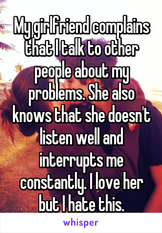 My girlfriend complains that I talk to other people about my problems. She also knows that she doesn't listen well and interrupts me constantly. I love her but I hate this.