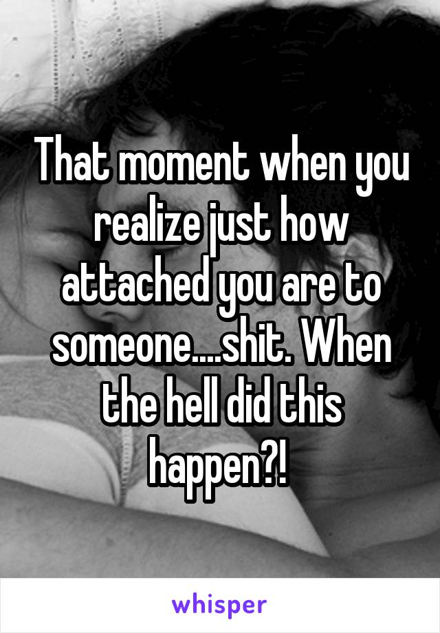 That moment when you realize just how attached you are to someone....shit. When the hell did this happen?!