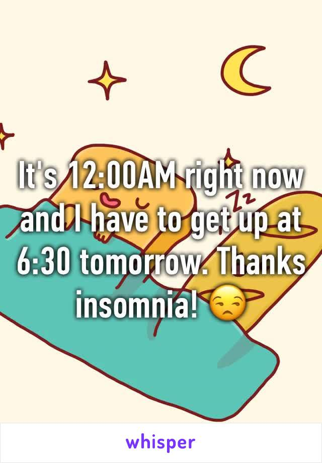 It's 12:00AM right now and I have to get up at 6:30 tomorrow. Thanks insomnia! 😒