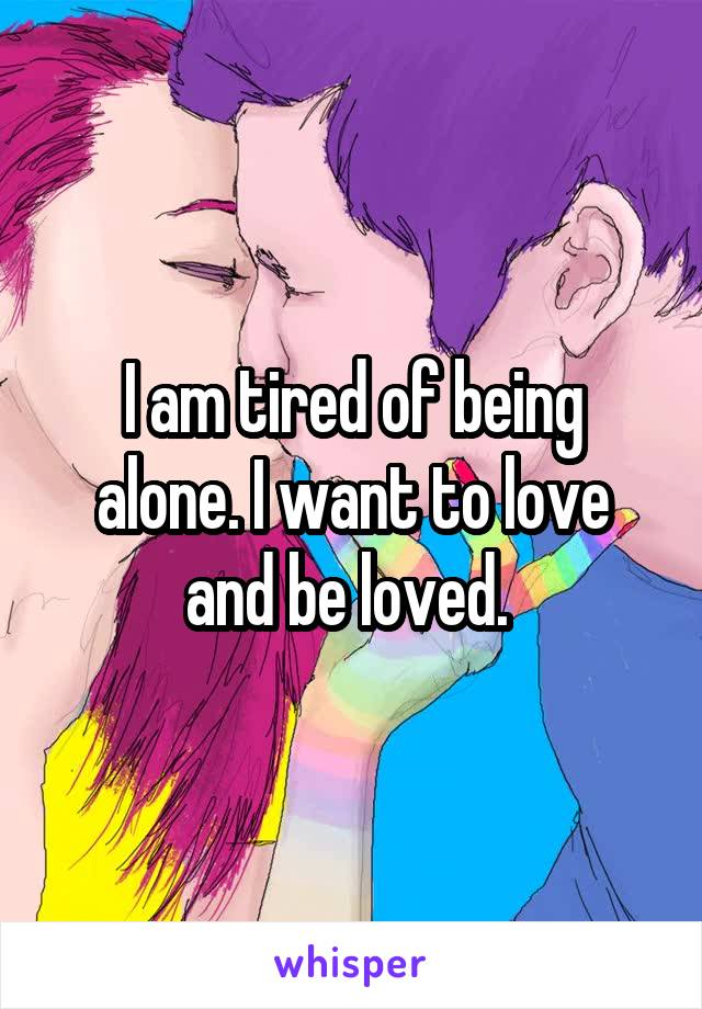 I am tired of being alone. I want to love and be loved.