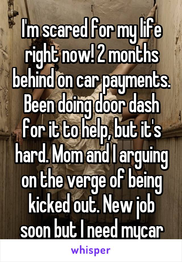 I'm scared for my life right now! 2 months behind on car payments. Been doing door dash for it to help, but it's hard. Mom and I arguing on the verge of being kicked out. New job soon but I need mycar