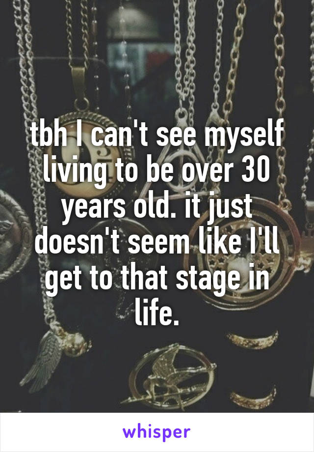 tbh I can't see myself living to be over 30 years old. it just doesn't seem like I'll get to that stage in life.