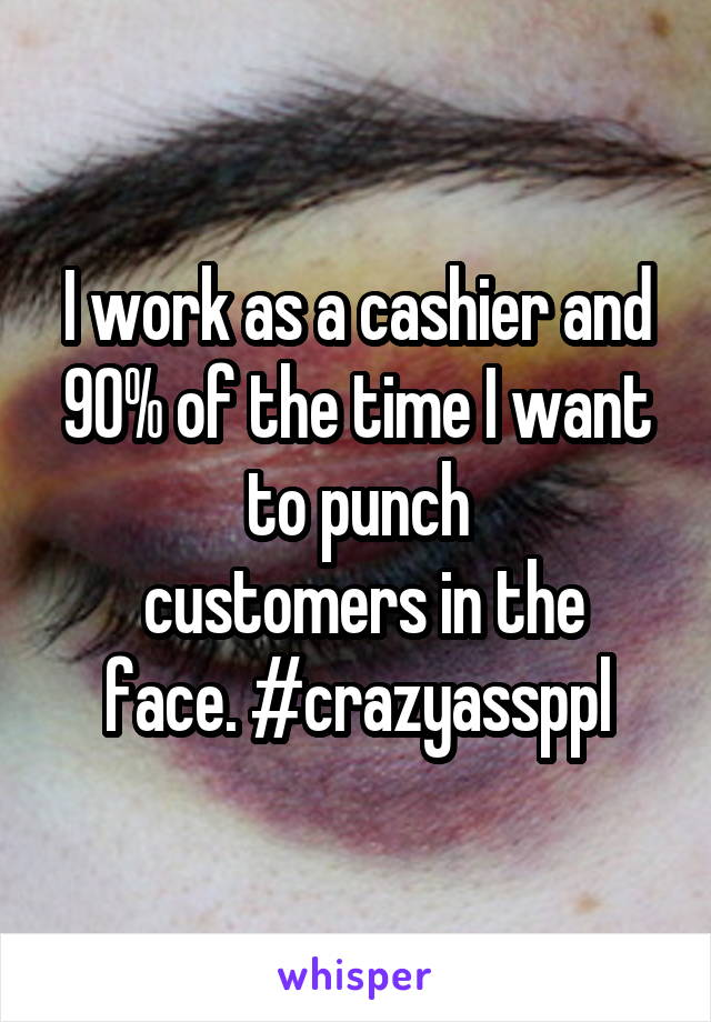I work as a cashier and 90% of the time I want to punch  customers in the face. #crazyassppl