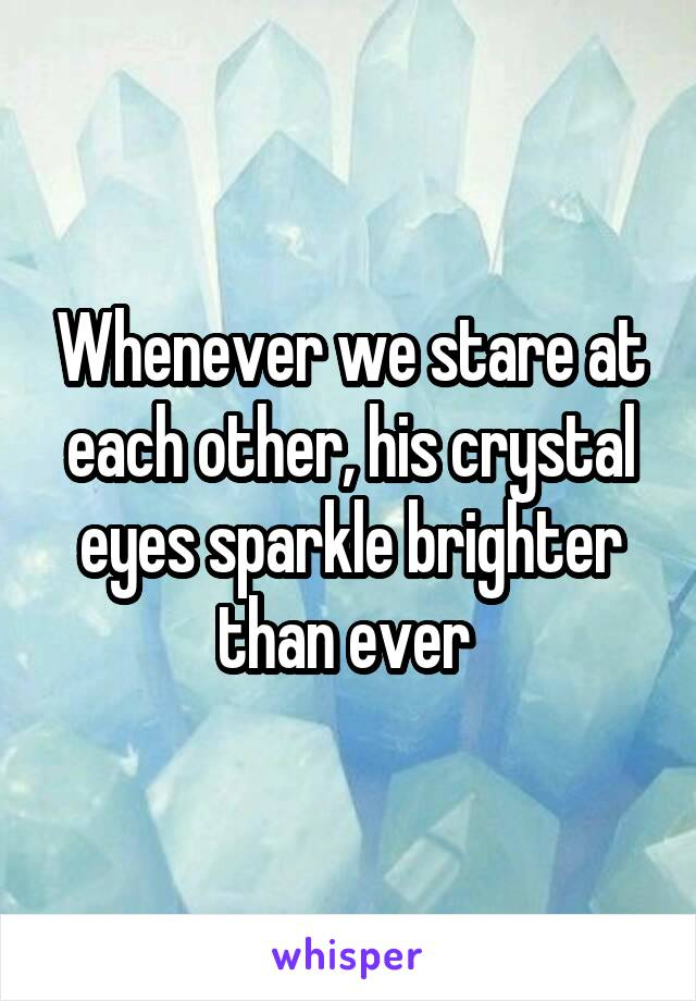 Whenever we stare at each other, his crystal eyes sparkle brighter than ever