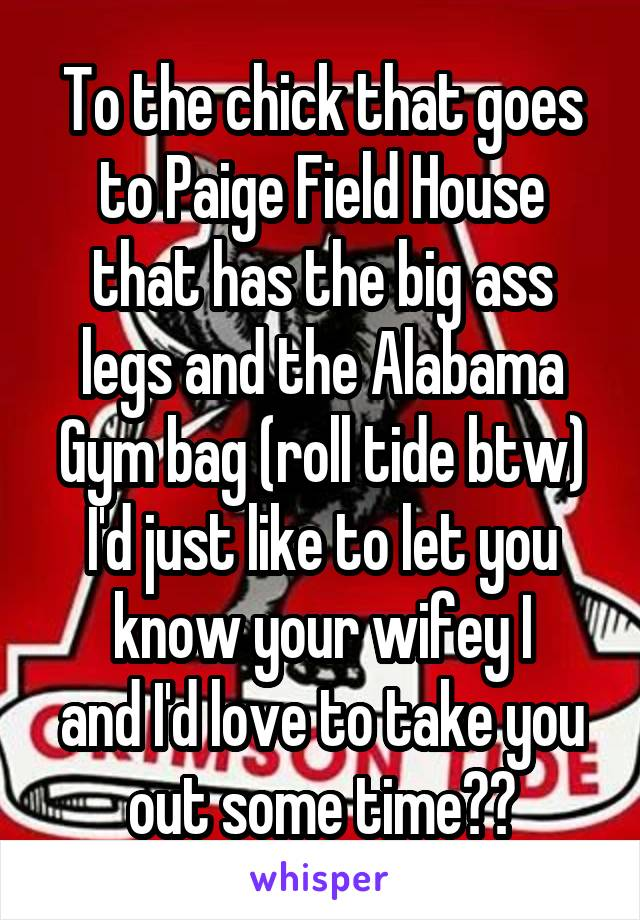 To the chick that goes to Paige Field House that has the big ass legs and the Alabama Gym bag (roll tide btw) I'd just like to let you know your wifey I and I'd love to take you out some time😛😛