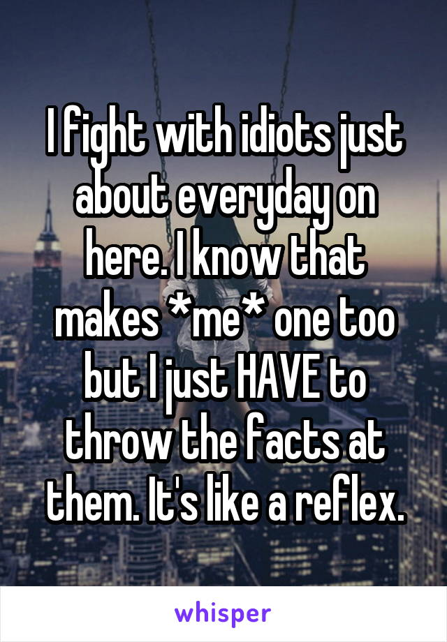I fight with idiots just about everyday on here. I know that makes *me* one too but I just HAVE to throw the facts at them. It's like a reflex.