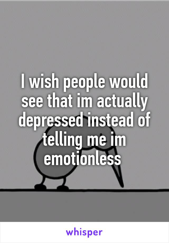 I wish people would see that im actually depressed instead of telling me im emotionless