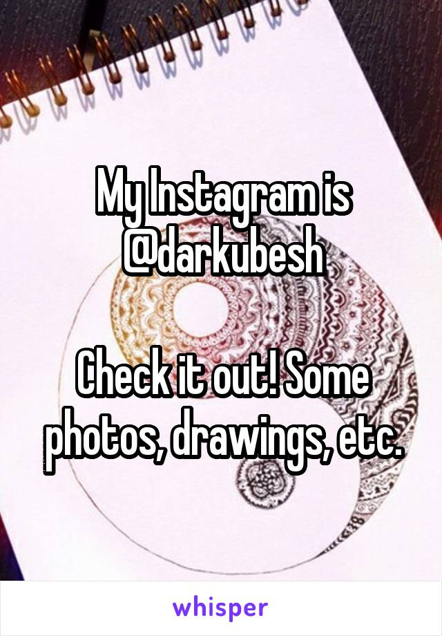 My Instagram is @darkubesh  Check it out! Some photos, drawings, etc.