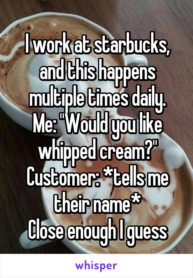 "I work at starbucks, and this happens multiple times daily. Me: ""Would you like whipped cream?"" Customer: *tells me their name* Close enough I guess"