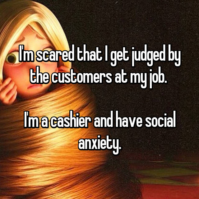 I'm scared that I get judged by the customers at my job.   I'm a cashier and have social anxiety.