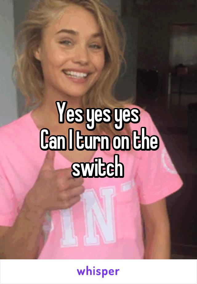 Yes yes yes  Can I turn on the switch