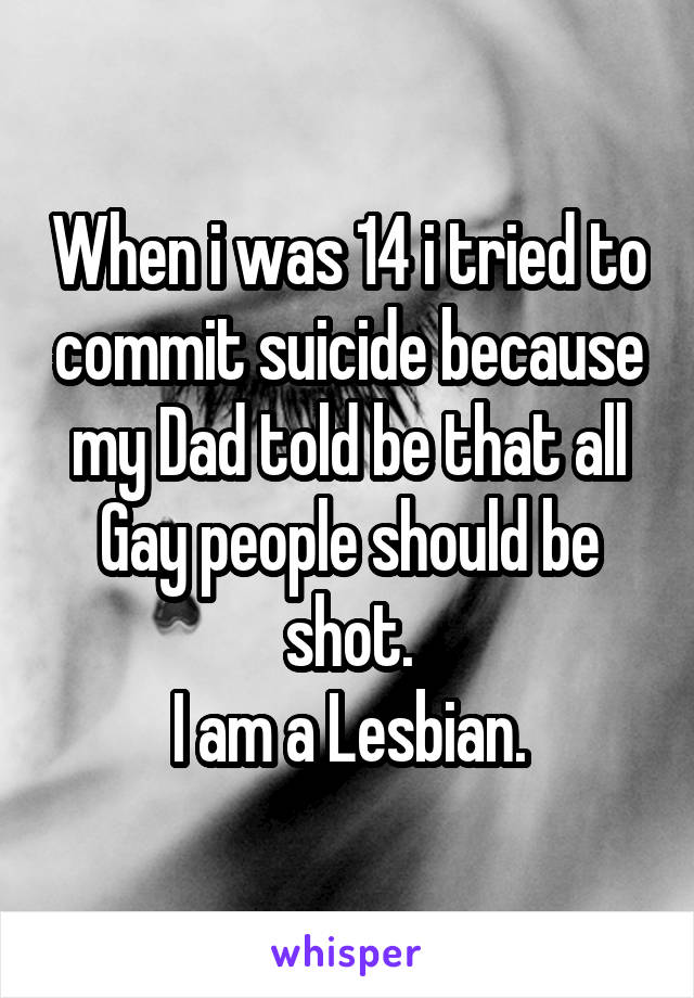 When i was 14 i tried to commit suicide because my Dad told be that all Gay people should be shot. I am a Lesbian.