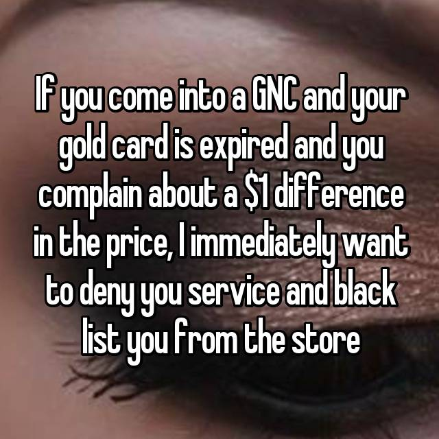 If you come into a GNC and your gold card is expired and you complain about a $1 difference in the price, I immediately want to deny you service and black list you from the store