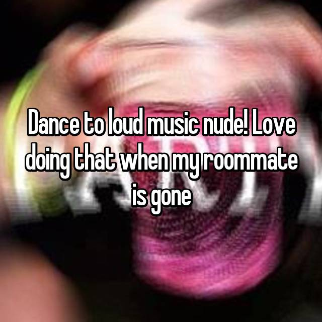 Dance to loud music nude! Love doing that when my roommate is gone