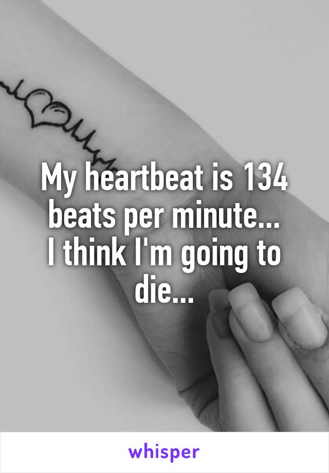 My heartbeat is 134 beats per minute... I think I'm going to die...