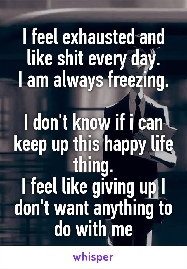 I feel exhausted and like shit every day. I am always freezing.  I don't know if i can keep up this happy life thing. I feel like giving up I don't want anything to do with me