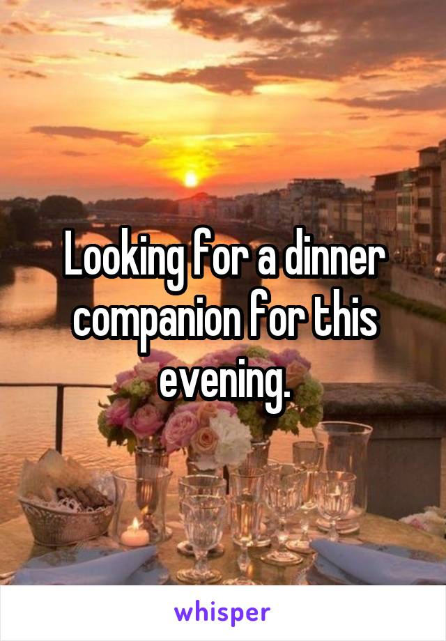 Looking for a dinner companion for this evening.