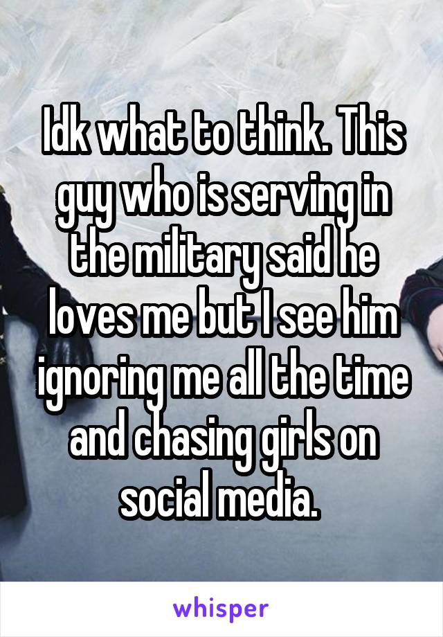 Idk what to think. This guy who is serving in the military said he loves me but I see him ignoring me all the time and chasing girls on social media.
