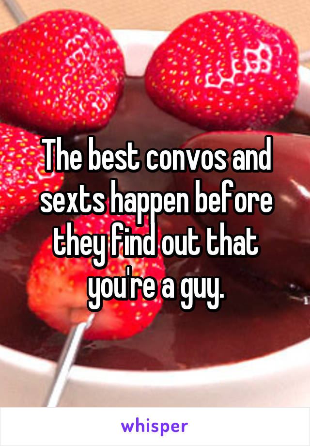 The best convos and sexts happen before they find out that you're a guy.