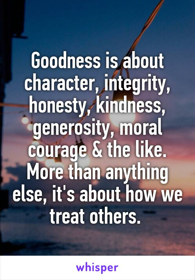 Goodness is about character, integrity, honesty, kindness, generosity, moral courage & the like. More than anything else, it's about how we treat others.