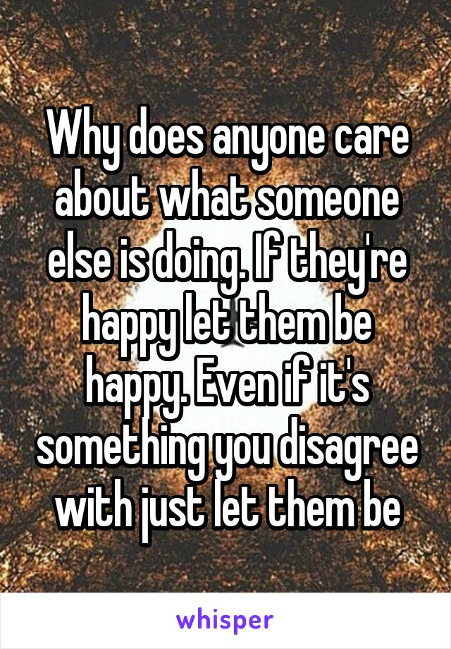 Why does anyone care about what someone else is doing. If they're happy let them be happy. Even if it's something you disagree with just let them be