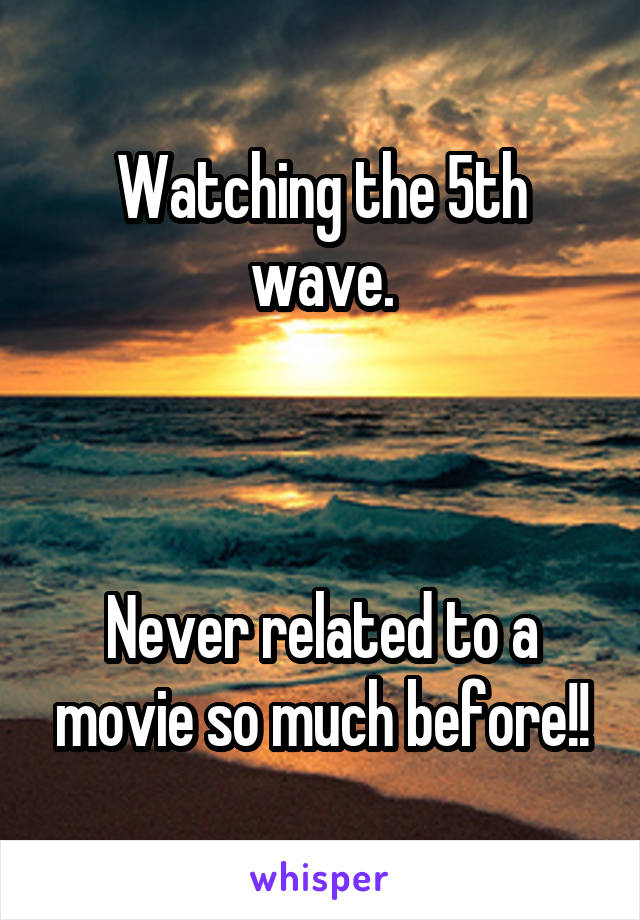 Watching the 5th wave.    Never related to a movie so much before!!