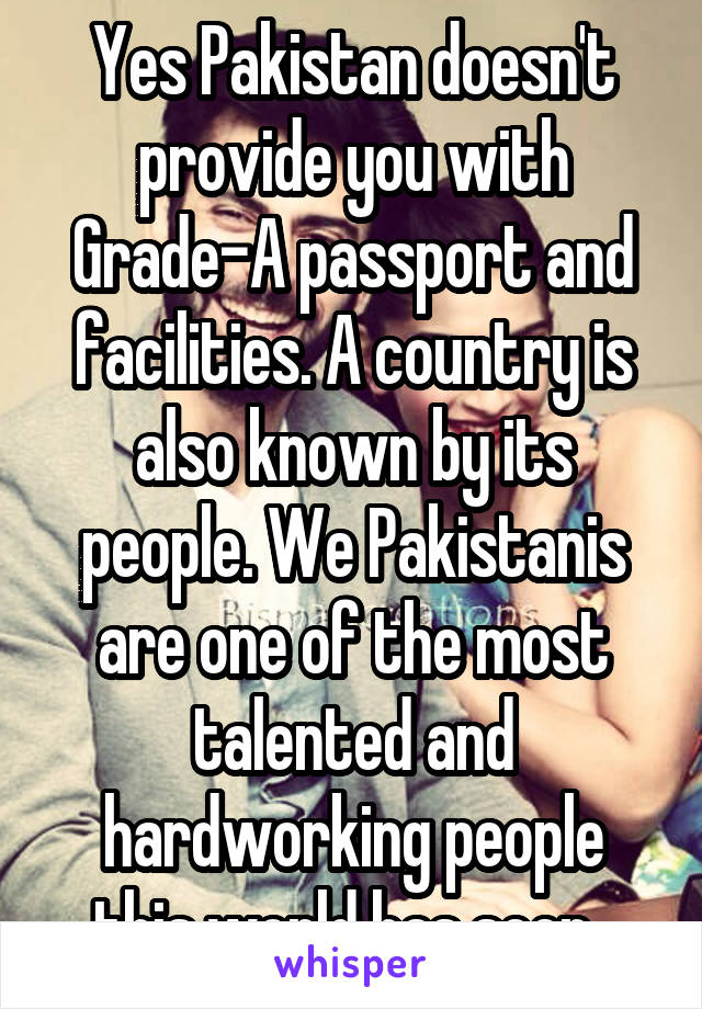 Yes Pakistan doesn't provide you with Grade-A passport and facilities. A country is also known by its people. We Pakistanis are one of the most talented and hardworking people this world has seen.