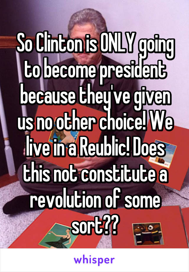 So Clinton is ONLY going to become president because they've given us no other choice! We live in a Reublic! Does this not constitute a revolution of some sort??