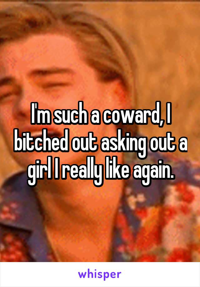 I'm such a coward, I bitched out asking out a girl I really like again.