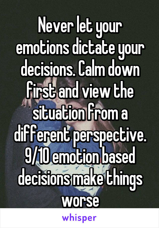 Never let your emotions dictate your decisions. Calm down first and view the situation from a different perspective. 9/10 emotion based decisions make things worse