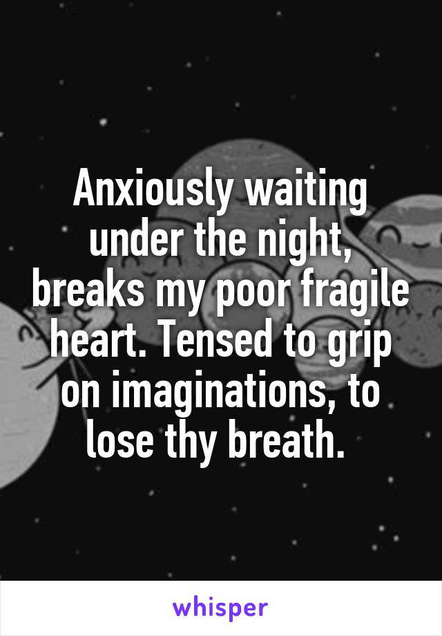 Anxiously waiting under the night, breaks my poor fragile heart. Tensed to grip on imaginations, to lose thy breath.