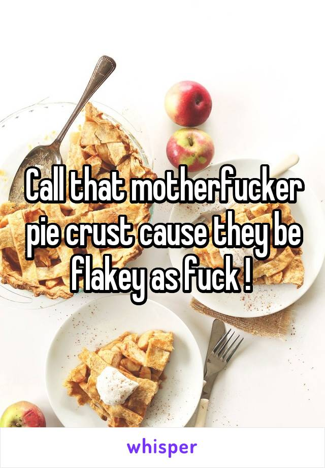 Call that motherfucker pie crust cause they be flakey as fuck !