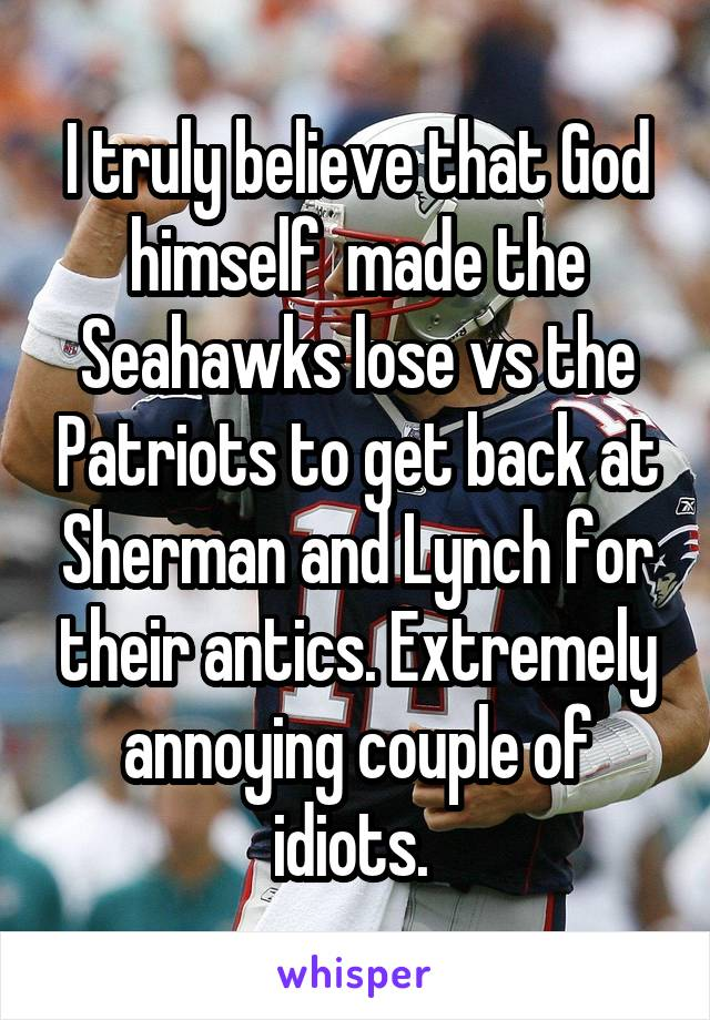 I truly believe that God himself  made the Seahawks lose vs the Patriots to get back at Sherman and Lynch for their antics. Extremely annoying couple of idiots.