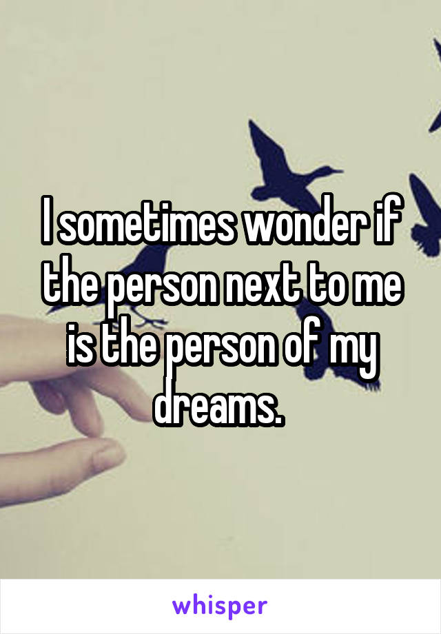 I sometimes wonder if the person next to me is the person of my dreams.