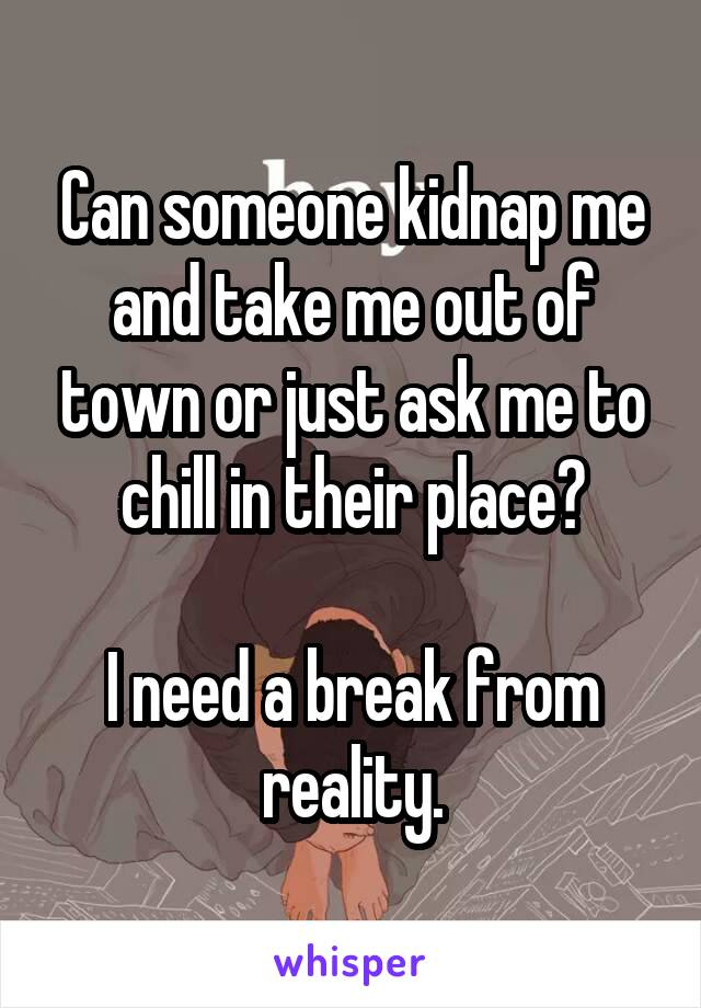 Can someone kidnap me and take me out of town or just ask me to chill in their place?  I need a break from reality.