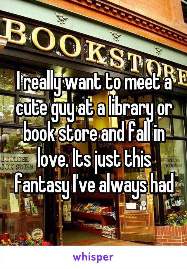 I really want to meet a cute guy at a library or book store and fall in love. Its just this fantasy I've always had