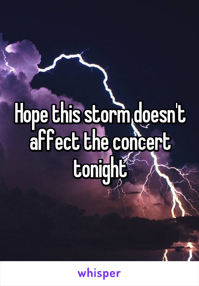 Hope this storm doesn't affect the concert tonight