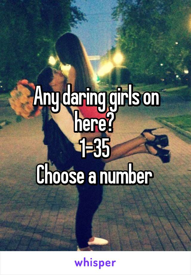 Any daring girls on here?  1-35  Choose a number