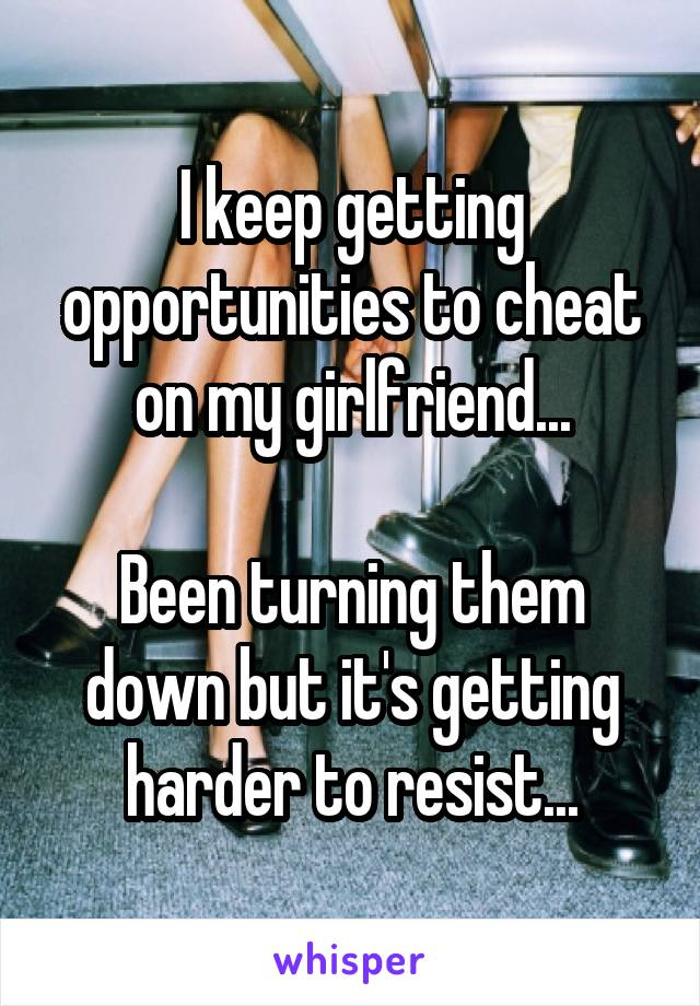 I keep getting opportunities to cheat on my girlfriend...  Been turning them down but it's getting harder to resist...