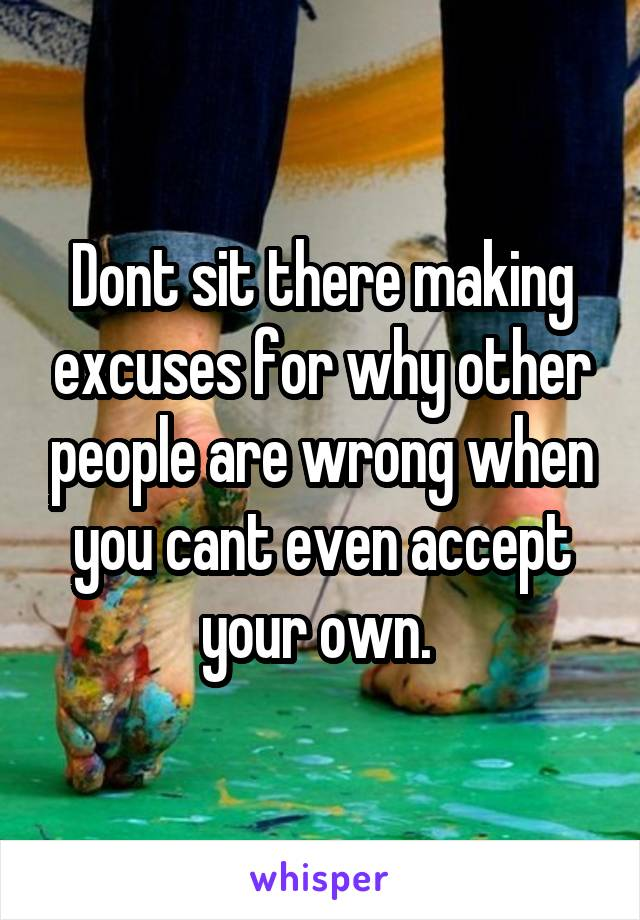 Dont sit there making excuses for why other people are wrong when you cant even accept your own.