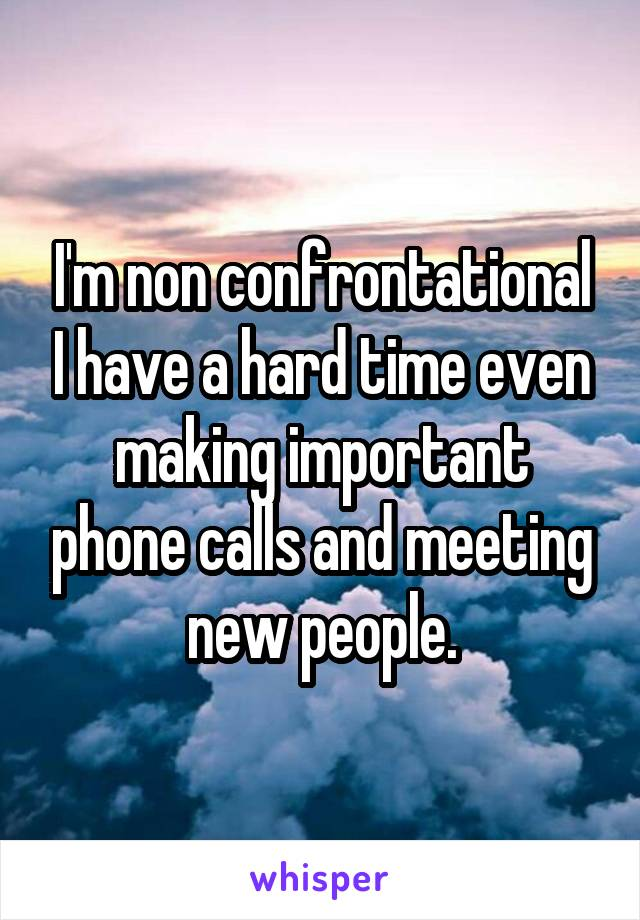I'm non confrontational I have a hard time even making important phone calls and meeting new people.