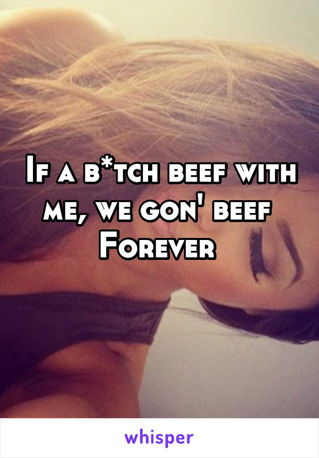 If a b*tch beef with me, we gon' beef  Forever
