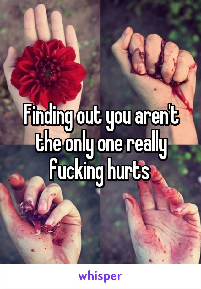 Finding out you aren't the only one really fucking hurts